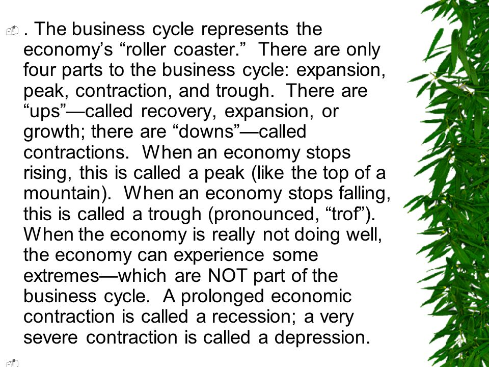 """. The business cycle represents the economy's """"roller coaster."""" There are only four parts to the business cycle: expansion, peak, contraction, and tr"""