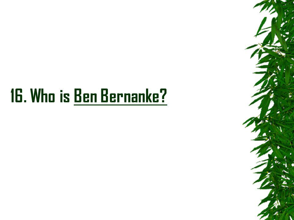 16. Who is Ben Bernanke?