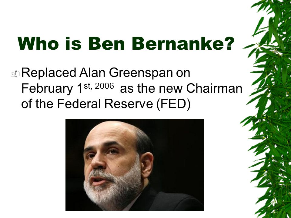 Who is Ben Bernanke?  Replaced Alan Greenspan on February 1 st, 2006 as the new Chairman of the Federal Reserve (FED)