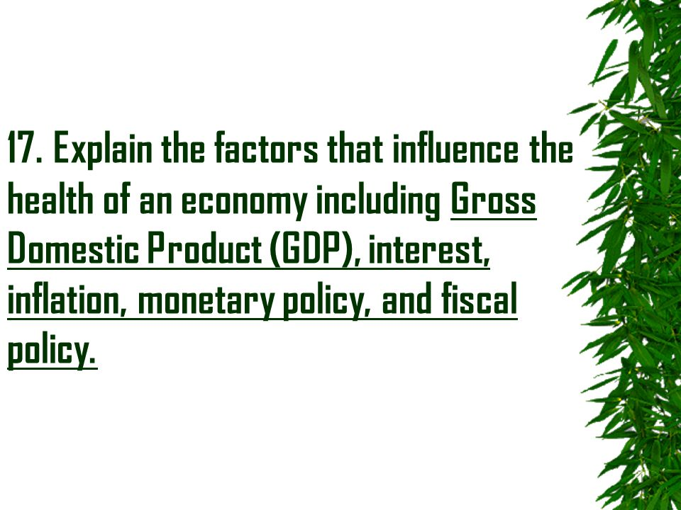 17. Explain the factors that influence the health of an economy including Gross Domestic Product (GDP), interest, inflation, monetary policy, and fisc