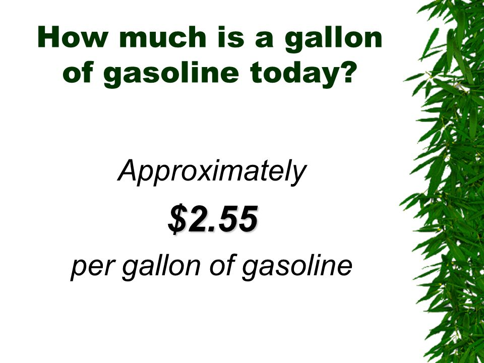 How much is a gallon of gasoline today? Approximately$2.55 per gallon of gasoline