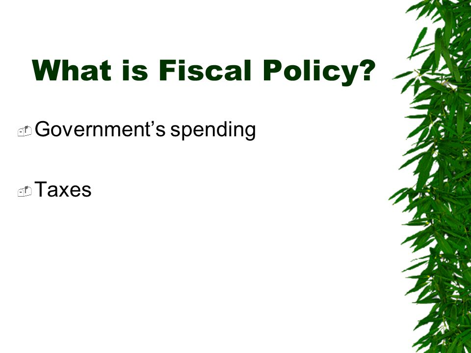 What is Fiscal Policy?  Government's spending  Taxes