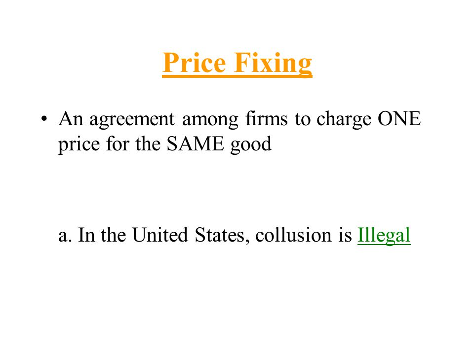 Price Fixing An agreement among firms to charge ONE price for the SAME good a. In the United States, collusion is Illegal