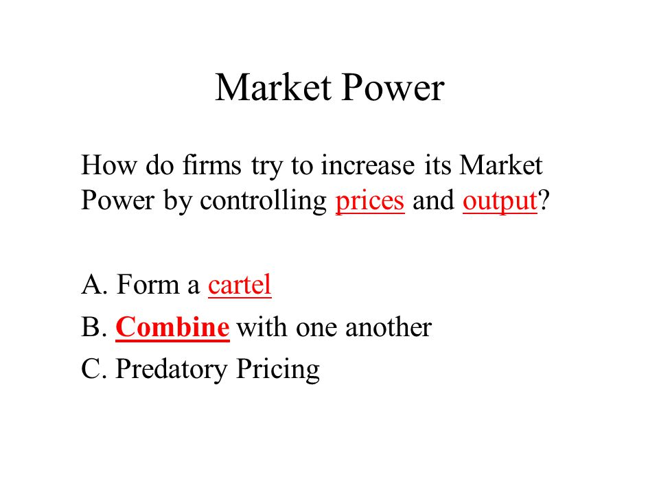 Market Power How do firms try to increase its Market Power by controlling prices and output? A. Form a cartel B. Combine with one another C. Predatory
