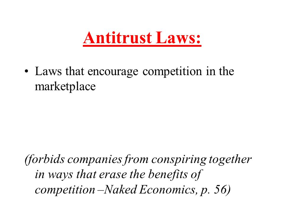 Antitrust Laws: Laws that encourage competition in the marketplace (forbids companies from conspiring together in ways that erase the benefits of comp