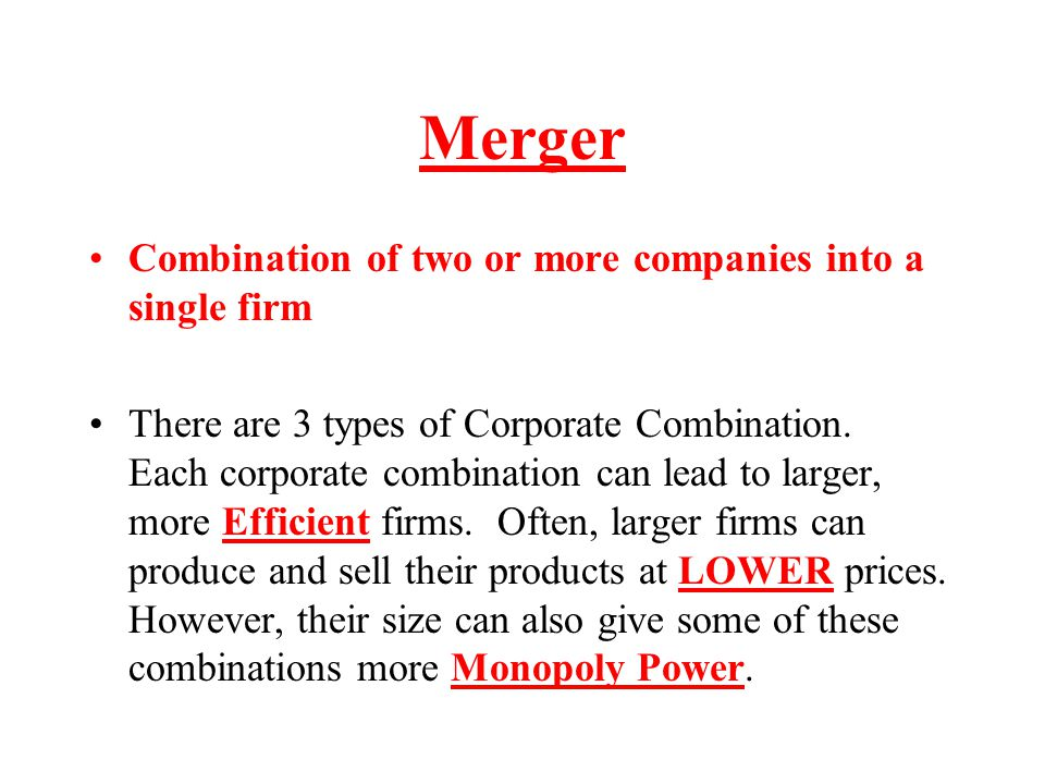 Merger Combination of two or more companies into a single firm There are 3 types of Corporate Combination. Each corporate combination can lead to larg