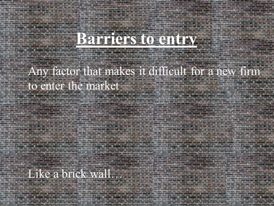 Barriers to entry Any factor that makes it difficult for a new firm to enter the market Like a brick wall…