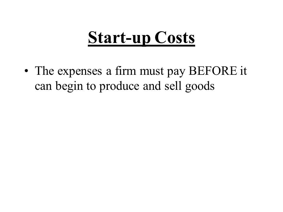 Start-up Costs The expenses a firm must pay BEFORE it can begin to produce and sell goods