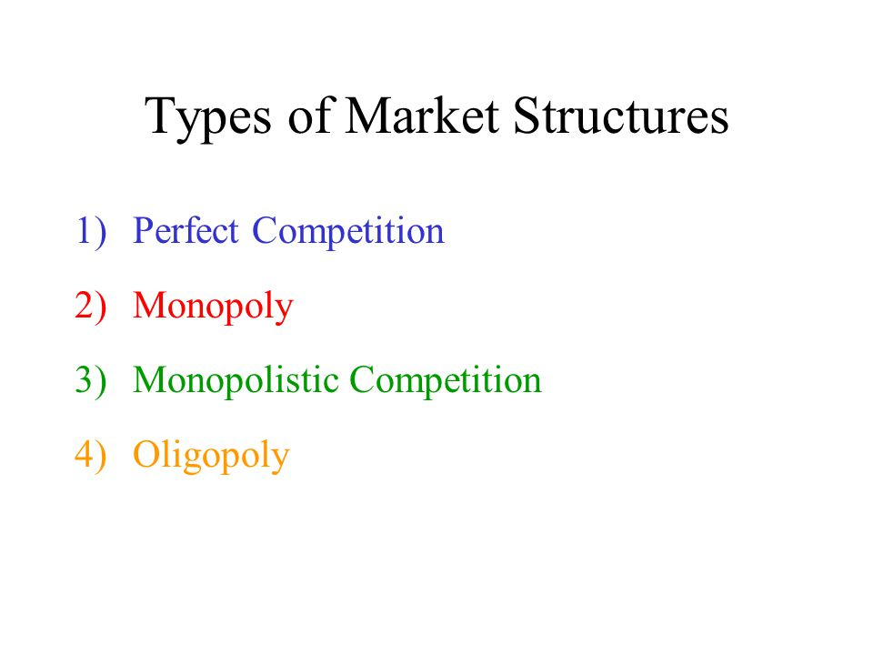 Types of Market Structures 1)Perfect Competition 2)Monopoly 3)Monopolistic Competition 4)Oligopoly