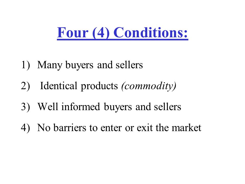 Four (4) Conditions: 1)Many buyers and sellers 2) Identical products (commodity) 3)Well informed buyers and sellers 4)No barriers to enter or exit the