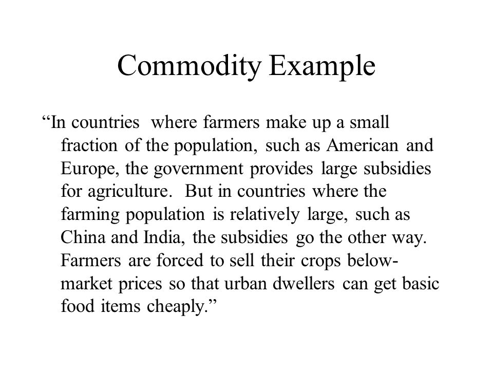 """Commodity Example """"In countries where farmers make up a small fraction of the population, such as American and Europe, the government provides large s"""