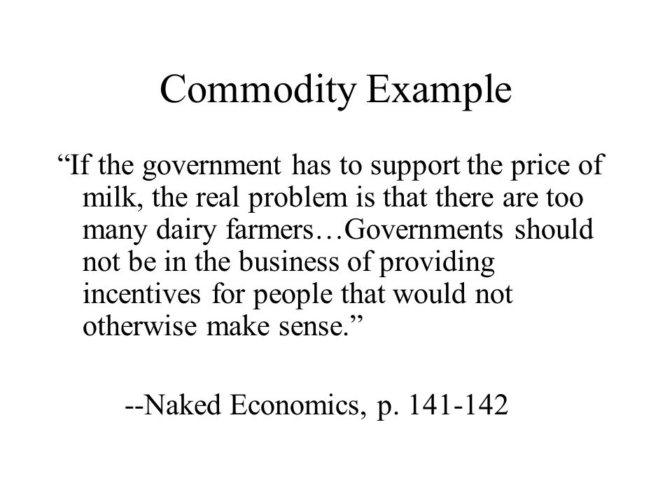 """Commodity Example """"If the government has to support the price of milk, the real problem is that there are too many dairy farmers…Governments should no"""