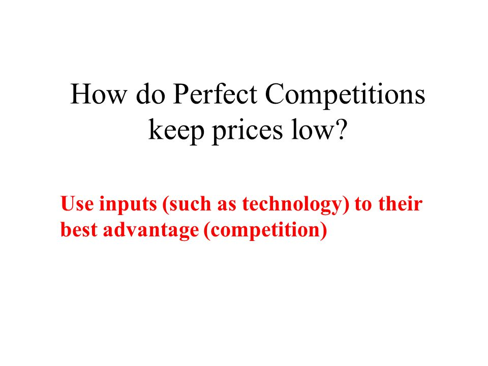 How do Perfect Competitions keep prices low? Use inputs (such as technology) to their best advantage (competition)