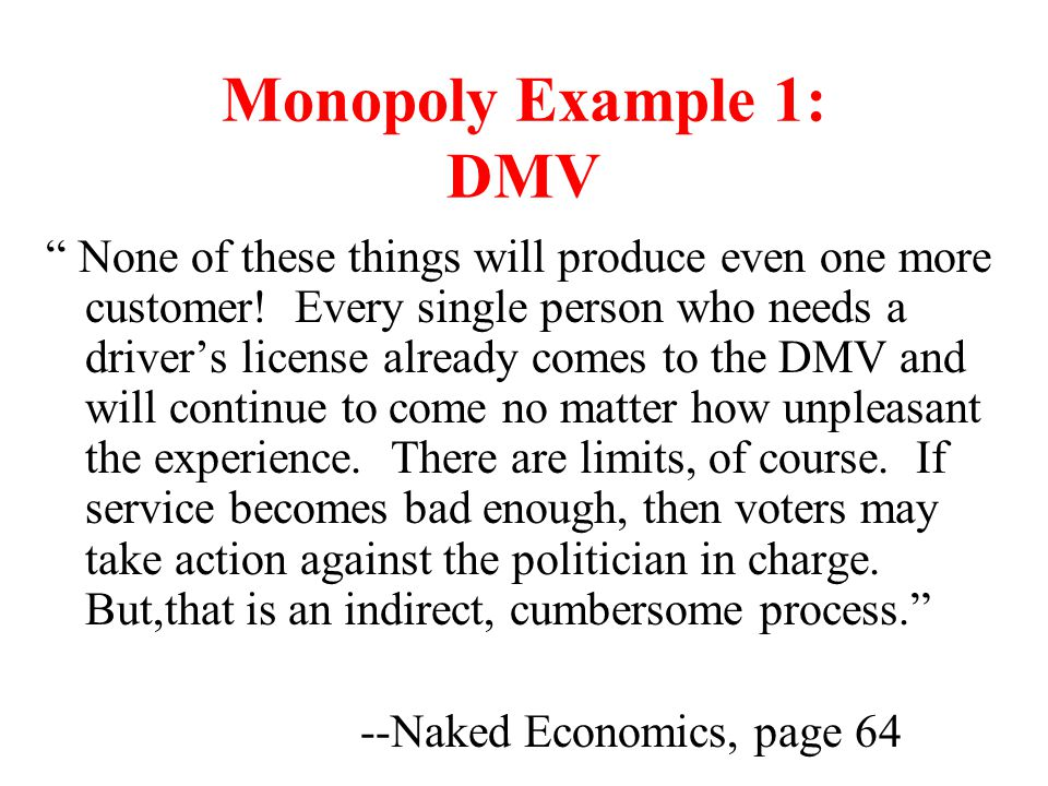 """Monopoly Example 1: DMV """" None of these things will produce even one more customer! Every single person who needs a driver's license already comes to"""