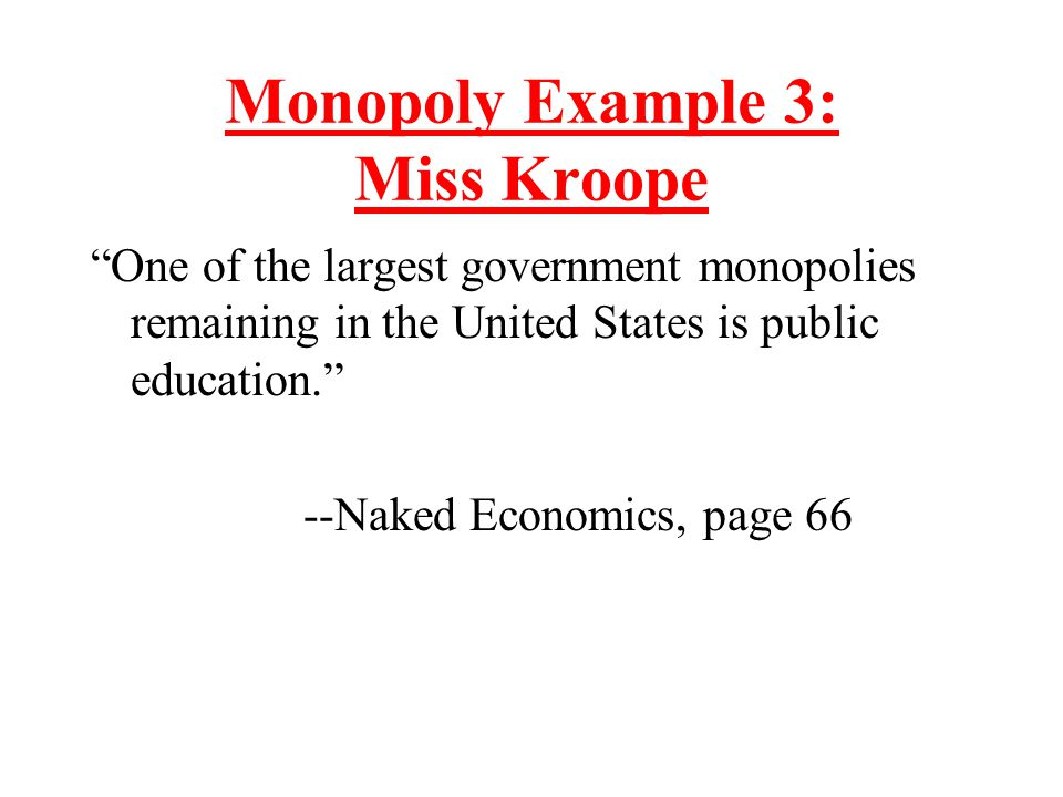"""Monopoly Example 3: Miss Kroope """"One of the largest government monopolies remaining in the United States is public education."""" --Naked Economics, page"""