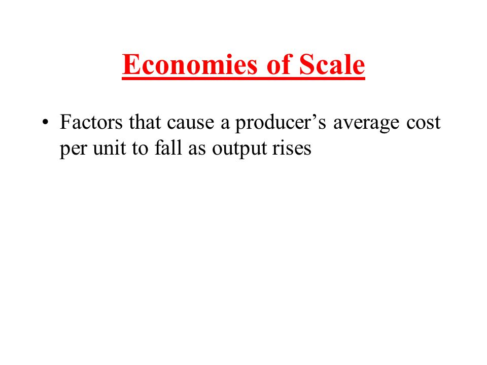 Economies of Scale Factors that cause a producer's average cost per unit to fall as output rises
