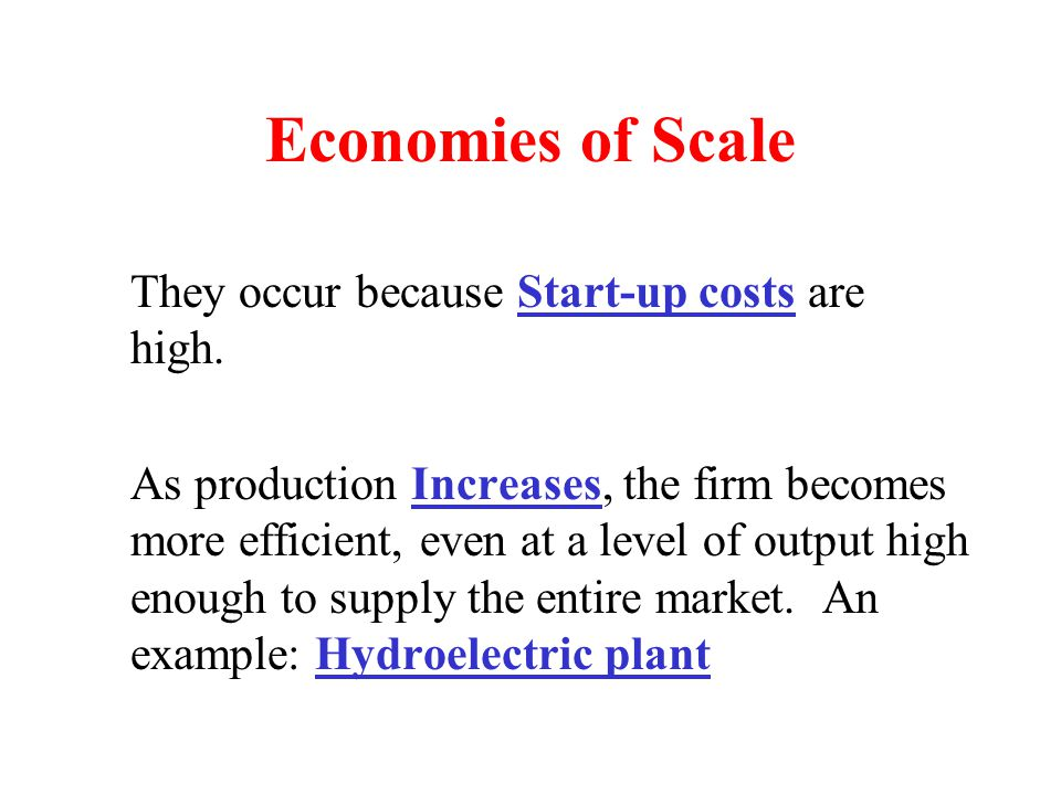 Economies of Scale They occur because Start-up costs are high. As production Increases, the firm becomes more efficient, even at a level of output hig