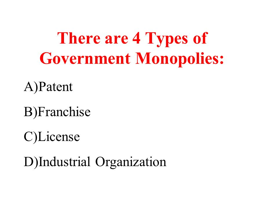 There are 4 Types of Government Monopolies: A)Patent B)Franchise C)License D)Industrial Organization