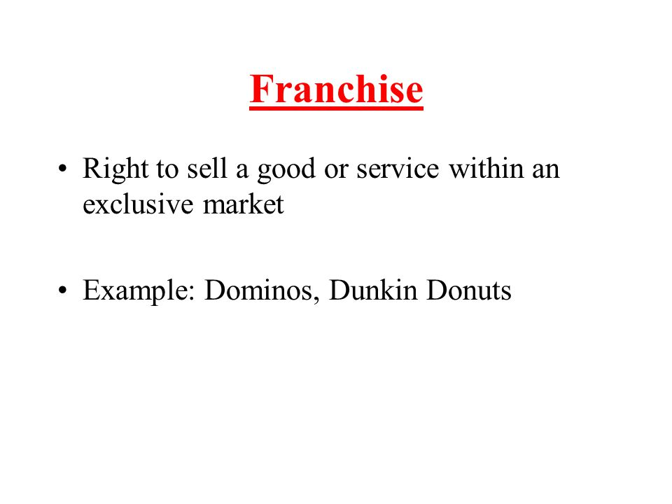 Franchise Right to sell a good or service within an exclusive market Example: Dominos, Dunkin Donuts
