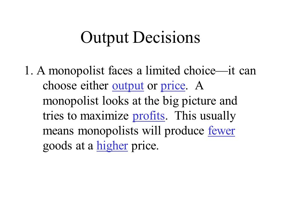 Output Decisions 1. A monopolist faces a limited choice—it can choose either output or price. A monopolist looks at the big picture and tries to maxim