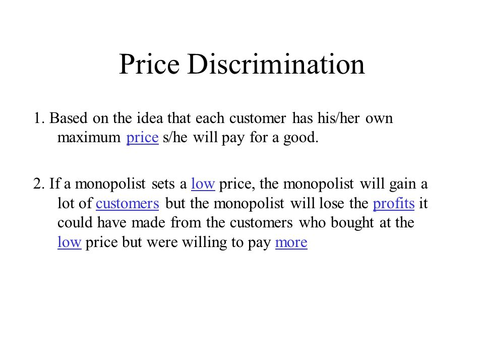 Price Discrimination 1. Based on the idea that each customer has his/her own maximum price s/he will pay for a good. 2. If a monopolist sets a low pri