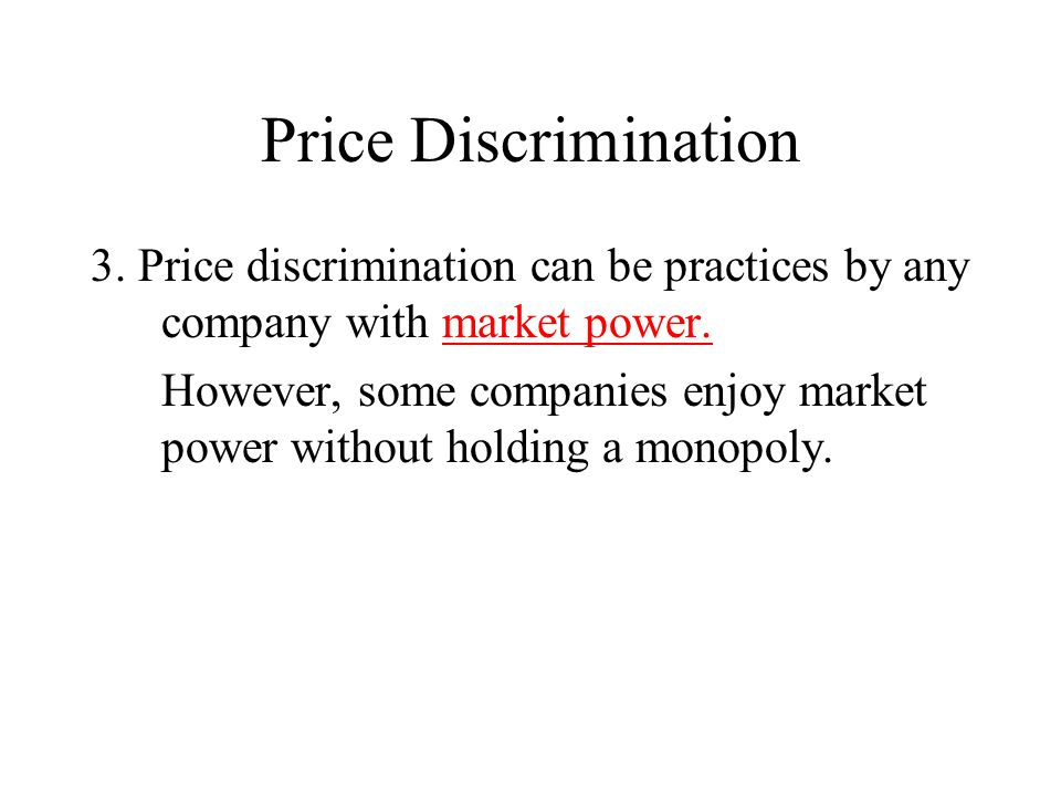 Price Discrimination 3. Price discrimination can be practices by any company with market power. However, some companies enjoy market power without hol