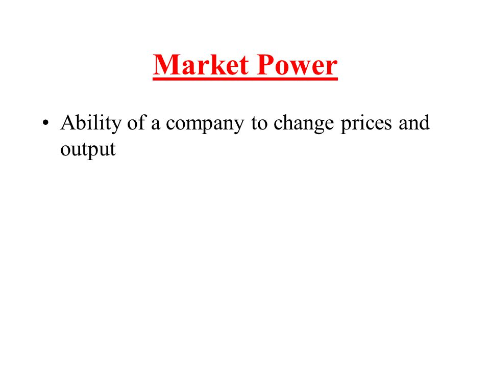 Market Power Ability of a company to change prices and output