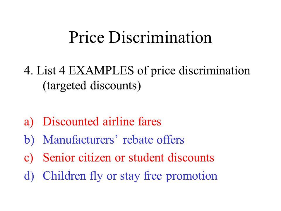 Price Discrimination 4. List 4 EXAMPLES of price discrimination (targeted discounts) a)Discounted airline fares b)Manufacturers' rebate offers c)Senio