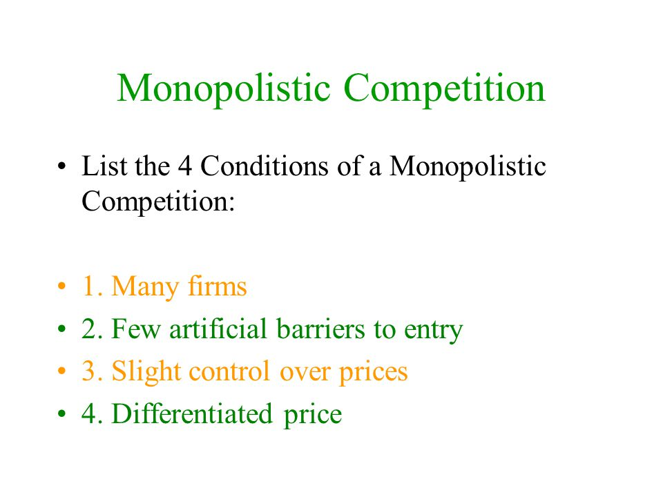 Monopolistic Competition List the 4 Conditions of a Monopolistic Competition: 1. Many firms 2. Few artificial barriers to entry 3. Slight control over