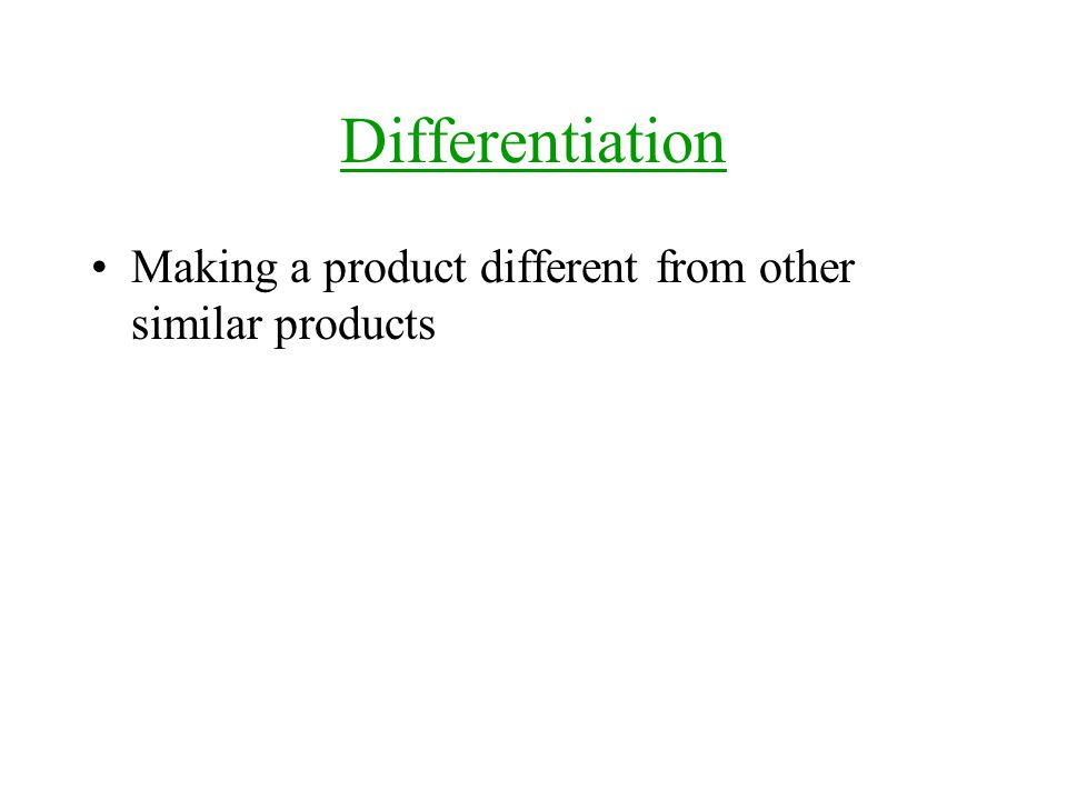 Differentiation Making a product different from other similar products
