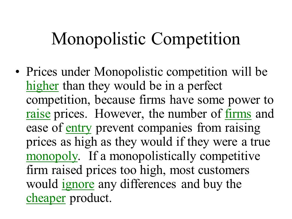 Monopolistic Competition Prices under Monopolistic competition will be higher than they would be in a perfect competition, because firms have some pow