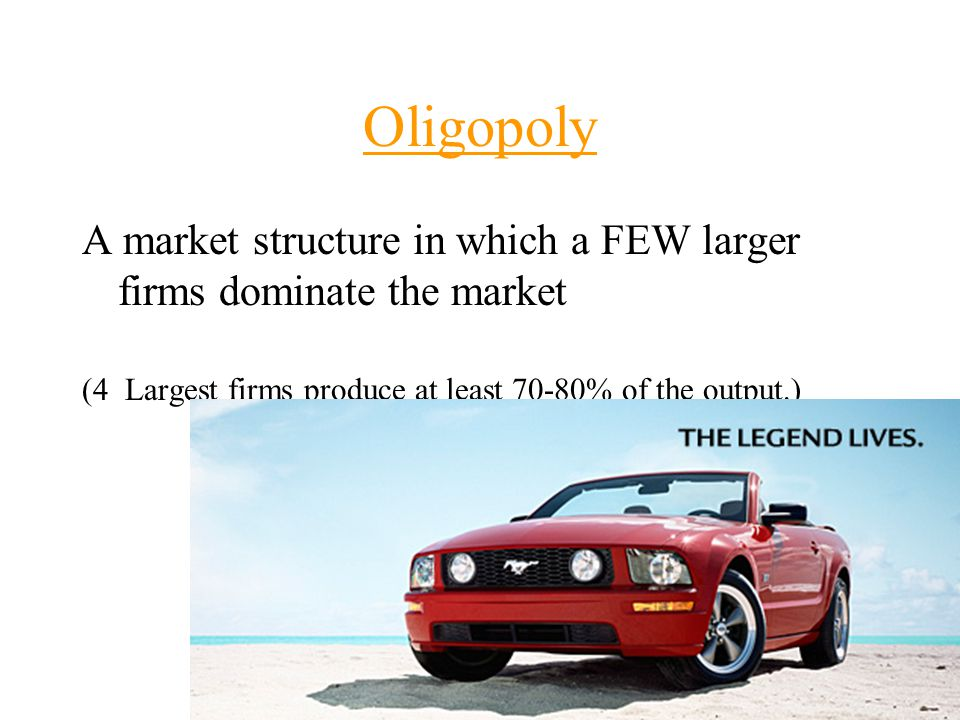 A market structure in which a FEW larger firms dominate the market (4 Largest firms produce at least 70-80% of the output.)
