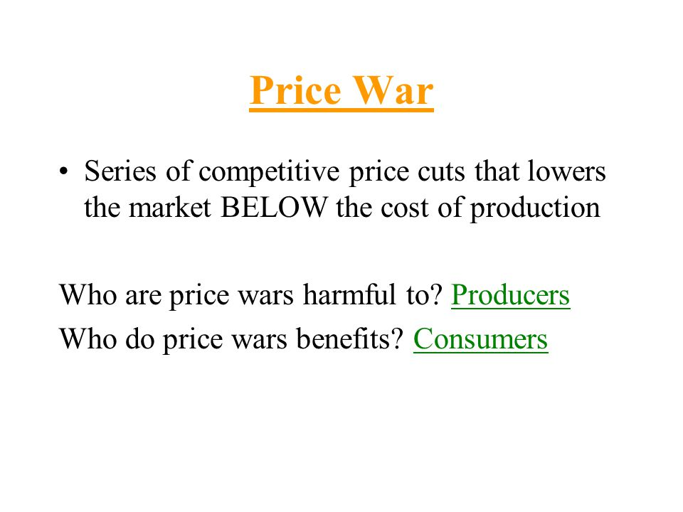 Price War Series of competitive price cuts that lowers the market BELOW the cost of production Who are price wars harmful to? Producers Who do price w