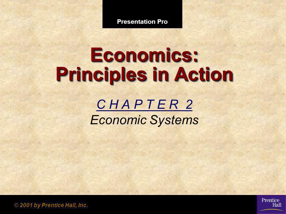 Presentation Pro © 2001 by Prentice Hall, Inc. Economics: Principles in Action C H A P T E R 2 Economic Systems