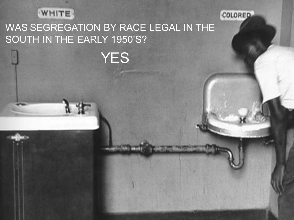 WAS SEGREGATION BY RACE LEGAL IN THE SOUTH IN THE EARLY 1950'S YES