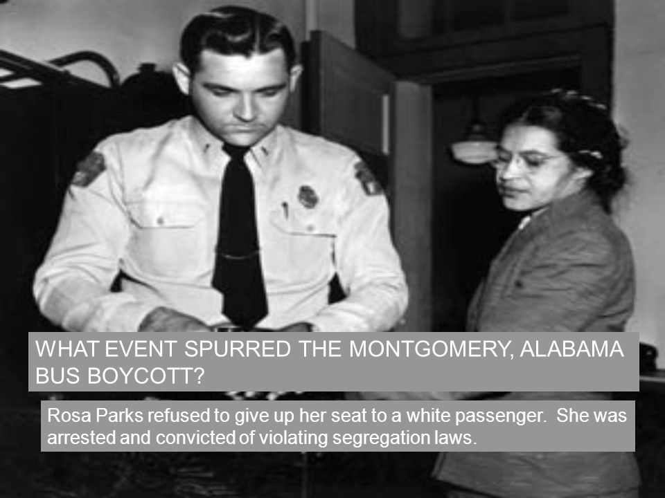 WHAT EVENT SPURRED THE MONTGOMERY, ALABAMA BUS BOYCOTT? Rosa Parks refused to give up her seat to a white passenger. She was arrested and convicted of