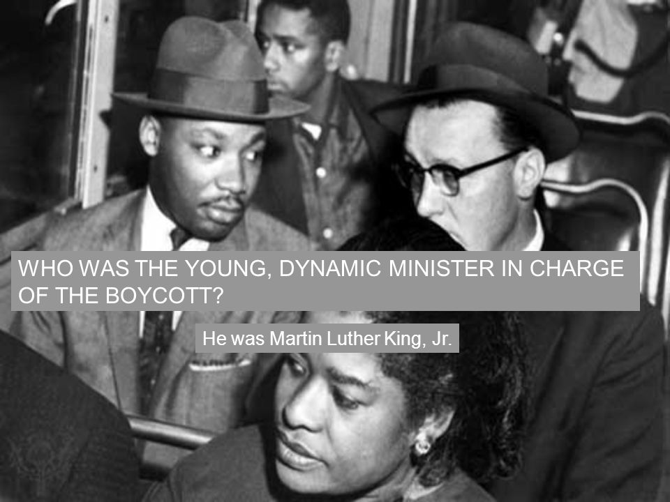 WHO WAS THE YOUNG, DYNAMIC MINISTER IN CHARGE OF THE BOYCOTT? He was Martin Luther King, Jr.