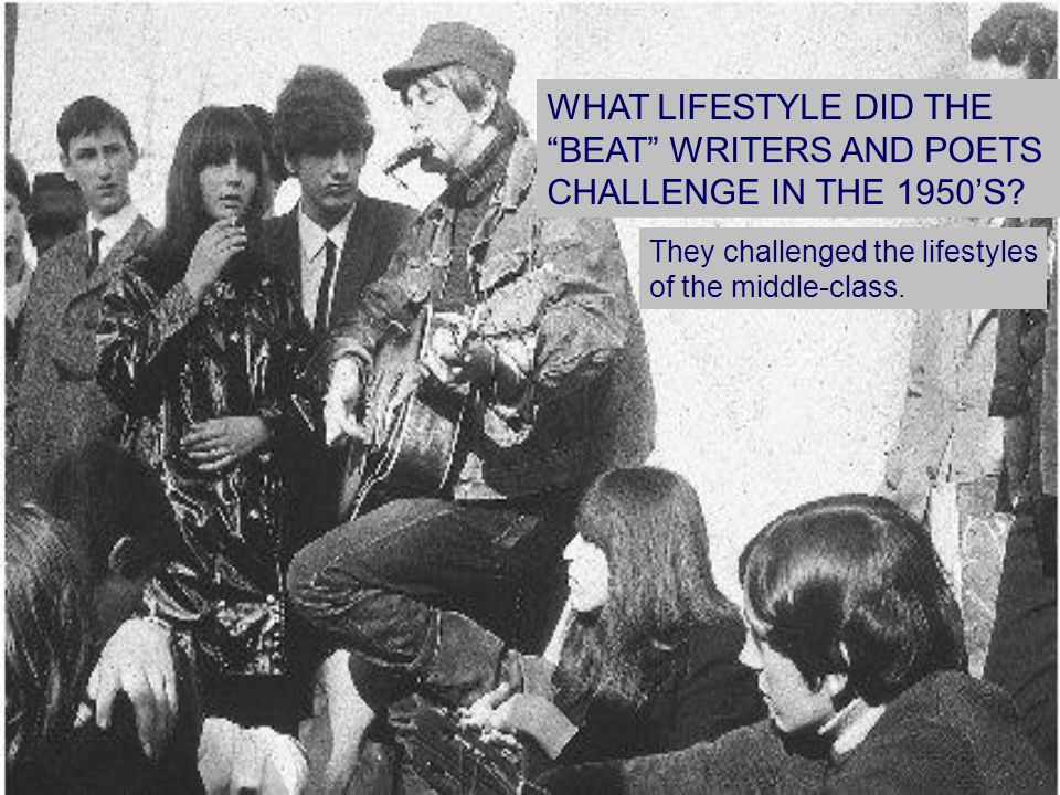 "WHAT LIFESTYLE DID THE ""BEAT"" WRITERS AND POETS CHALLENGE IN THE 1950'S? They challenged the lifestyles of the middle-class."
