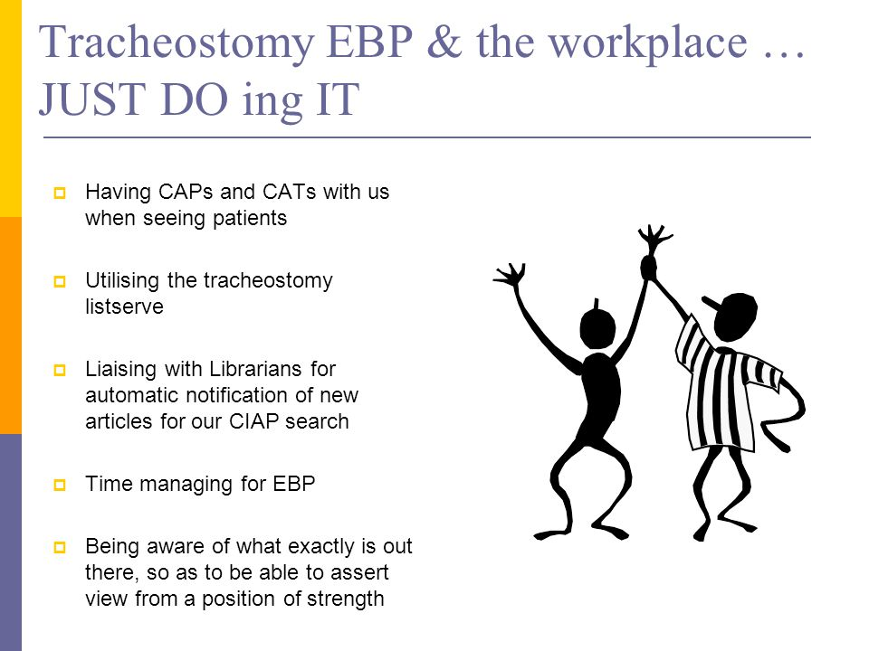 Tracheostomy EBP & the workplace … JUST DO ing IT  Having CAPs and CATs with us when seeing patients  Utilising the tracheostomy listserve  Liaising with Librarians for automatic notification of new articles for our CIAP search  Time managing for EBP  Being aware of what exactly is out there, so as to be able to assert view from a position of strength