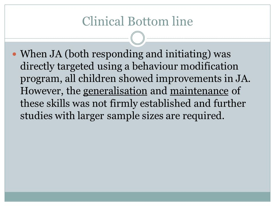 Clinical Bottom line When JA (both responding and initiating) was directly targeted using a behaviour modification program, all children showed improvements in JA.