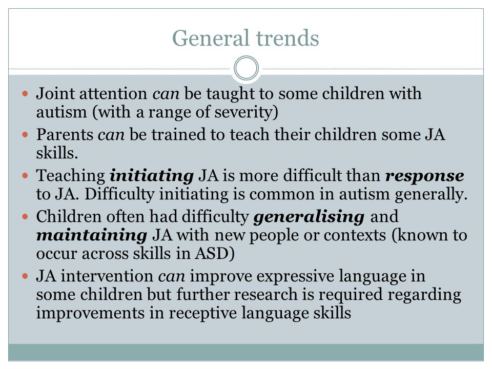 General trends Joint attention can be taught to some children with autism (with a range of severity) Parents can be trained to teach their children some JA skills.