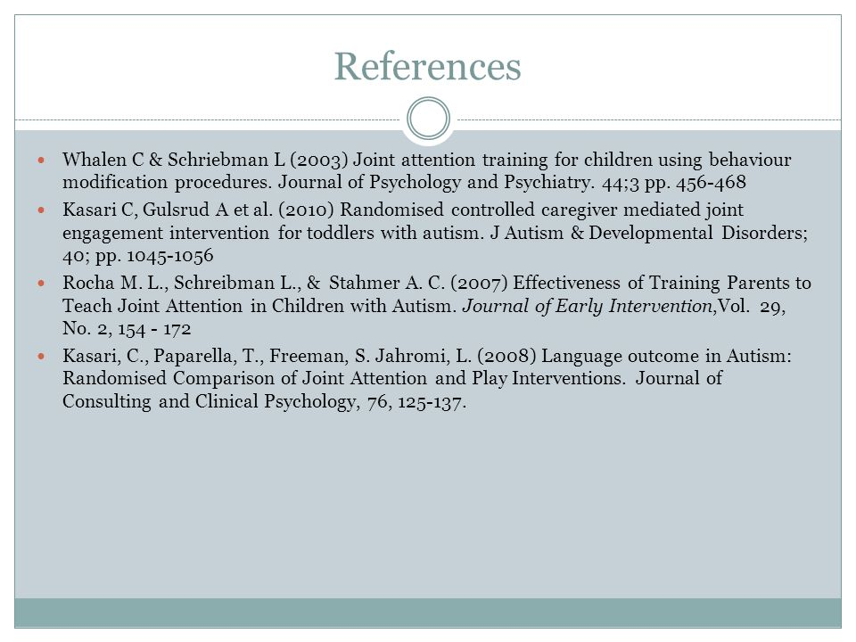 References Whalen C & Schriebman L (2003) Joint attention training for children using behaviour modification procedures.