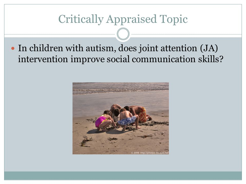Critically Appraised Topic In children with autism, does joint attention (JA) intervention improve social communication skills