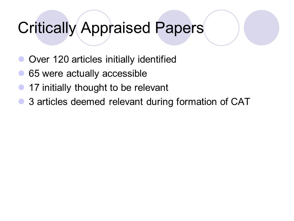 Critically Appraised Papers Over 120 articles initially identified 65 were actually accessible 17 initially thought to be relevant 3 articles deemed r