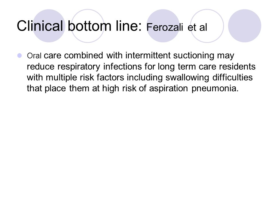 Clinical bottom line: Ferozali et al Oral care combined with intermittent suctioning may reduce respiratory infections for long term care residents with multiple risk factors including swallowing difficulties that place them at high risk of aspiration pneumonia.