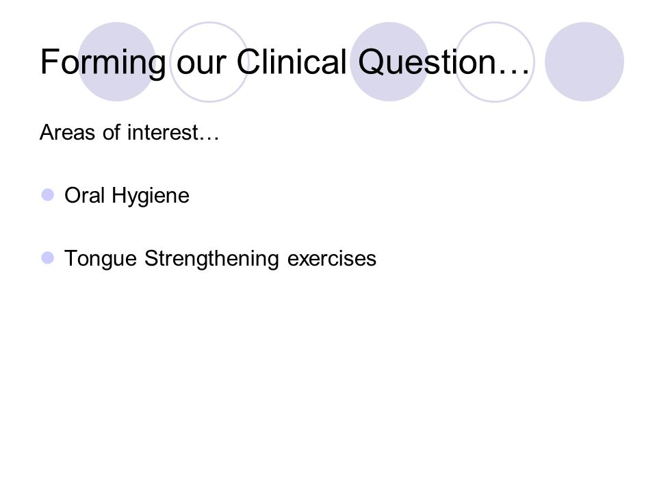 Forming our Clinical Question… Areas of interest… Oral Hygiene Tongue Strengthening exercises