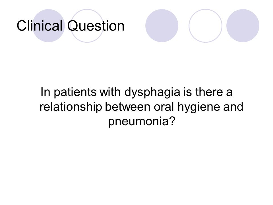 Clinical Question In patients with dysphagia is there a relationship between oral hygiene and pneumonia?