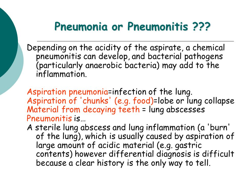 Depending on the acidity of the aspirate, a chemical pneumonitis can develop, and bacterial pathogens (particularly anaerobic bacteria) may add to the inflammation.