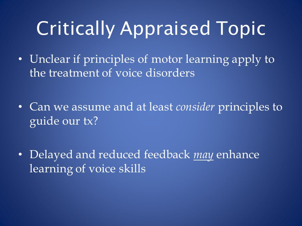 Critically Appraised Topic Unclear if principles of motor learning apply to the treatment of voice disorders Can we assume and at least consider princ
