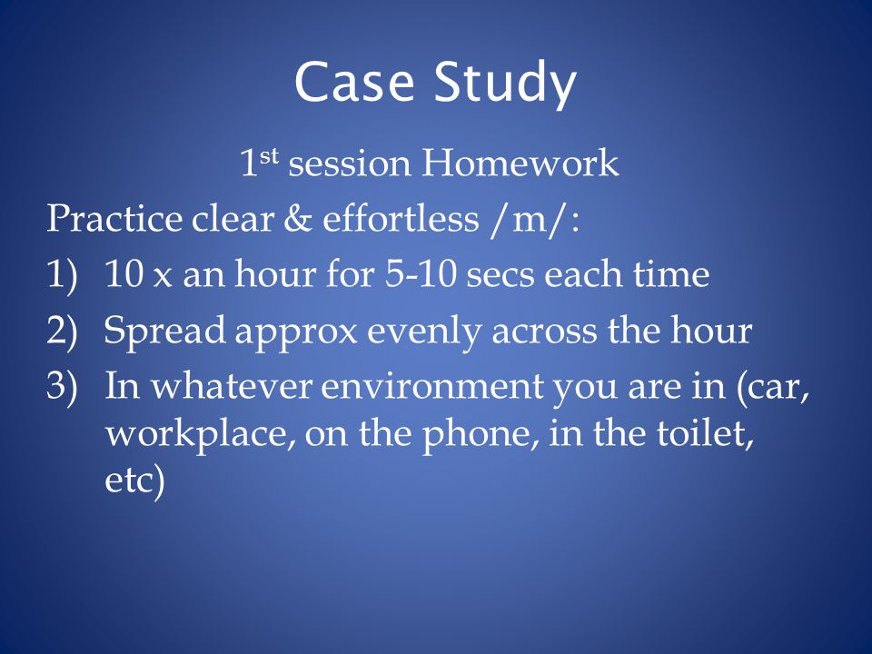 Case Study 1 st session Homework Practice clear & effortless /m/: 1)10 x an hour for 5-10 secs each time 2)Spread approx evenly across the hour 3)In w